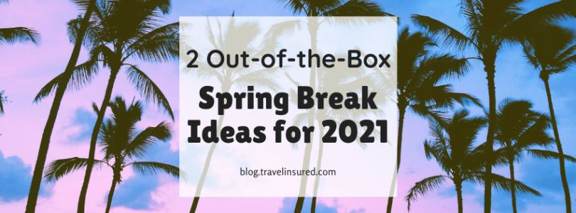 2 Out-of-the-Box Spring Break Ideas for 2021